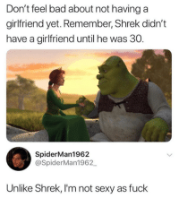 "Bad, Dank, and Sexy: Don't feel bad about not having a  girlfriend yet. Remember, Shrek didn't  have a girlfriend until he was 30.  ""b  SpiderMan1962  @SpiderMan1962  Unlike Shrek, I'm not sexy as fuck We can never compare to Ogrelord."