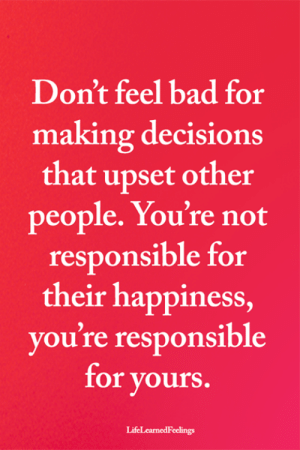<3: Don't feel bad for  making decisions  that upset other  people. You're not  responsible for  their happiness,  you're responsible  for yours  LifeLearnedFeelings <3