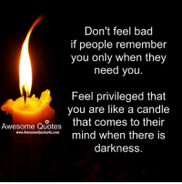 Remember Who You Are: Don't feel bad  if people remember  you only when they  need you  Feel privileged that  you are like a candle  Awesome Quotes  that comes to their  mind when there is  WWW.AwesomeQuotes4u.com  darkness.