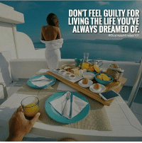 You got one life to live. Make it everything you've ever dreamed of. businessmindset101: DON'T FEEL GUILty FOR  LIVING THE LIFE YOUVE  ALWAYS DREAMED OF  @BusinessMindset 101 You got one life to live. Make it everything you've ever dreamed of. businessmindset101