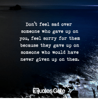 uos: Don't feel sad over  someone who gave up on  you, feel sorry for the  because they gave up on  someone who would have  never given up on them.  UO