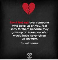 Memes, Sorry, and Sad: Don't feel sad  over someone  who gave up on you, feel  sorry for them because fhey  gave up on someone who  would have never given  up on them.  Type yes if you agree.  RO  RELAT