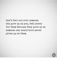 Sorry, Sad, and Never: Don't feel sad over someone  who gave up on you, feel sorry  for them because they gave up on  someone who would have never  given up on them.