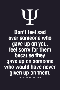 Feel Sorry For Them: Don't feel sad  over someone who  gave up on you,  feel sorry for them  because they  gave up on someone  who would have never  given up on them.  THEPSYCHMIND.COM