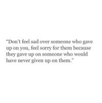 """Feel Sorry For Them: """"Don't feel sad over someone who gave  up on you, feel sorry for them because  they gave up on someone who would  have never given up on them"""