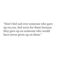 """Feel Sorry For Them: """"Don't feel sad over someone who gave  up on you, feel sorry for them because  they gave up on someone who would  have never given up on them."""""""