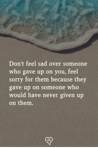 Feel Sorry For Them: Don't feel sad over someone  who gave up on you, feel  sorry for them because they  gave up on someone who  would have never given up  on them.