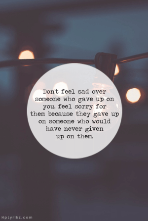 Feel Sorry For Them: Don't feel sad over  someone who gave up on  you, feel sorry for  them because they gave up  on someone who would  have never given  up on them.  HpLyrikz.com