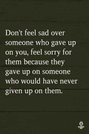 Given Up: Don't feel sad over  someone who gave up  on you, feel sorry for  them because they  gave up on someone  who would have never  given up on them.