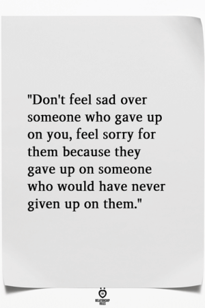 "Sorry, Sad, and Never: ""Don't feel sad over  someone who gave up  on you, feel sorry for  them because they  gave up on someone  who would have never  given up on them.'"""
