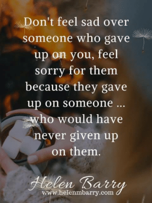 Memes, Sorry, and Sad: Don't feel sad over  someone who gave  up on you, feel  sorry for them  because they gave  up on someone...  who would have  never given up  on them.  Helen Barry  www.helenmbarry.com <3