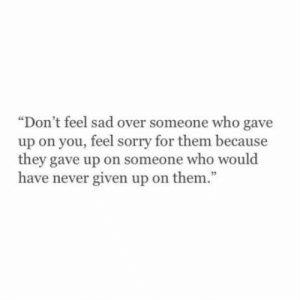 "Sorry, Sad, and Never: ""Don't feel sad over someone who gave  up on you, feel sorry for them because  they gave up on someone who would  have never given up on them."""