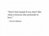 """emma watson: """"Don't feel stupid if you don't like  what everyone else pretends to  love.""""  Emma Watson"""