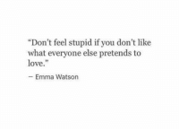 """emma watson: """"Don't feel stupid if you don't like  what everyone else pretends to  love.""""  -Emma Watson  03"""