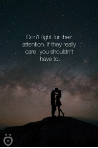 Fight, Fighting, and They: Don't fight for their  attention. if they really  care, you shouldn't  have to.