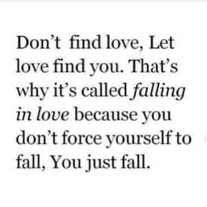 Fall, Love, and Net: Don't find love, Let  love find you. That's  why it's called falling  in love because you  don't force yourself to  fall, You just fall https://iglovequotes.net/
