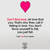 finding love: Don't find love, let love find  you. That's why they call it  falling in love. You don't  force yourself to fall,  you just fall.  Type Yes if you agree.  RQ  RELATIONSHIP  QUOTES