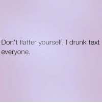Best Friend, Dad, and Drunk: Don't flatter yourself, I drunk text  everyone. Just ask your best friend... and your brother... oh, and your dad... ( @queens_over_bitches )