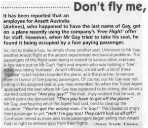 "New York, Australia, and Flight: Don't fly me,  It has been reported that an  employee for Ansett Australia  (Airlines), who happened to have the last name of Gay, got  on a plane recently using the company's 'Free Flight' offer  for staff. However, when Mr Gay tried to take his seat, he  found it being occupied by a fare paying passenger.  So, not to make a fuss, he simply chose another seat. Unknown to Mr Gay  another Ansett flight at the airport experienced mechanical problems. The  passengers of this flight were being re-routed to various other airplanes  A few were put on Mr Gay's flight and anyone who was holding a free  ticket was being 'bumped. Ansett officials, armed with a list of these  freebee' ticket holders boarded the plane, as is the practise, to remove  them in favour of fare paying passengers. Of course, our Mr Gay was not  sitting in his assigned seat as you may remember. So when the Ticket Agent  approached the seat where Mr Gay was supposed to be sitting, she asked a  startled customer ""Are you gay?"" The man, shyly nodded that he was, at  which point she demanded: ""Then you have to get off the plane.""  Mr Gay, overhearing what the Agent had said, tried to clear up the  situation: ""You've got the wrong man. I'm Gay!"" This caused an angry  third passenger to yell ""Hell! I'm gay too! They can't kick us all off!  Confusion reined as more and more passengers began yelling that Ansett  had no right to remove gays from their flights. New York Times The Plane Had a Hard Time Flying Straight After That"