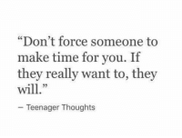 "Time, Force, and Make: ""Don't force someone to  make time for you. If  they really want to, they  23  Teenager Thoughts"