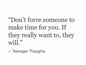 "Really Want: ""Don't force someone to  make time for you. If  they really want to, they  23  Teenager Thoughts"