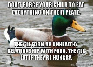 I know its hard as a parent but they are not going to die of starvation.: DONT FORCE YOUR CHILD TO  EAT  AVERMTHINGON THEIR PLATE  THEYLL FORMAN UNHEALTHY  RELATIONSIPWITH FO0D. THEYUL  EAT IFTHEYIRE HUNGRV  makeameme ora I know its hard as a parent but they are not going to die of starvation.