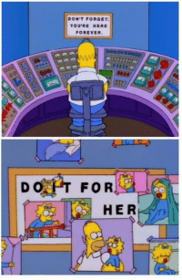 Most wholesome ending on the simpsons: DON'T FORGE T  YOU'RE HERE  FOREVER.  D O  FOR  HERT Most wholesome ending on the simpsons