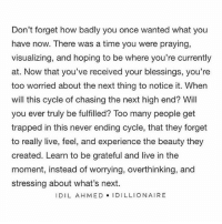 Beautiful, Future, and God: Don't forget how badly you once wanted what you  have now. There was a time you were praying,  visualizing, and hoping to be where you're currently  at. Now that you've received your blessings, you're  too worried about the next thing to notice it. When  will this cycle of chasing the next high end? Will  you ever truly be fulfilled? Too many people get  trapped in this never ending cycle, that they forget  to really live, feel, and experience the beauty they  created. Learn to be grateful and live in the  moment, instead of worrying, overthinking, and  stressing about what's next.  I DIL AHMED IDILLIONAIRE Never Forget countyourblessings live grateful heart thankyou god universe blessings listen pray hope beautiful future letgo anxiety stress overthinking you need feel enjoy experience happy beauty life loveyourself truth quote qotd thebehappyproject