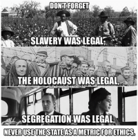 Ponder on THIS 👆🏾👆🏾👆🏾💯 Rp @thefreethoughtproject: DONT FORGET  SLAVERY WAS LEGAL  THE HOLOCAUST WAS LEGAL  FREETHOUCHTPROJECT  SEGREGATION WAS LEGAL  NEVERUSE THE STATEASA METRIC FORETHICS. Ponder on THIS 👆🏾👆🏾👆🏾💯 Rp @thefreethoughtproject