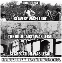 DONT FORGET  SLAVERY WAS LEGAL,  THE HOLOCAUST WASLEGAL  SEGREGATIONWAS LEGAL  NEVER USE THE STATE ASAMETRIC FORETHICS,