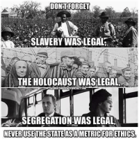 Holocaust Funny: DONT FORGET  SLAVERY WASLEGAL,  THE HOLOCAUST WAS LEGAL  NEFREETHOUCHTPROJECTEom  SEGREGATIONWAS LEGAL  NENERUSETHESTATEASAAMETRIC FORETHICS