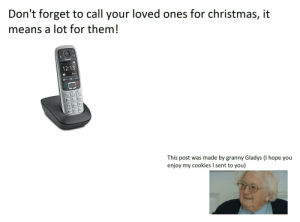 """""""I would love to hear from you more often, but your phone doesn't seem to work sometimes."""": Don't forget to call your loved ones for christmas, it  means a lot for them!  Gigaset  12:13  Menu  6MC  4CH5  7 89  This post was made by granny Gladys (I hope you  enjoy my cookies I sent to you) """"I would love to hear from you more often, but your phone doesn't seem to work sometimes."""""""