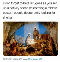 Memes, 🤖, and Compton: Don't forget to hate refugees as you set  up a nativity scene celebrating a middle  eastern couple desperately looking for  shelter  12/25/17, 7:45 AM from Compton, CA RefugeesWelcome 🐸🍵