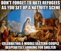 Putting aside the fact Xmas is a stolen tradition:  We warmly invite you to join us over at www.facebook.com/antitheists thanks.: DON'T FORGET TO HATE  REFUGEES  AS YOU SET UPA  NATIVITY SCENE  CELEBRATING AMIDDLE EASTERN COUPLE  DESPERATELY LOOKING FOR SHELTER  imofipoome Putting aside the fact Xmas is a stolen tradition:  We warmly invite you to join us over at www.facebook.com/antitheists thanks.
