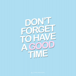 don't forget: DON'T  FORGET  TO HAVE  A GOOD  TIME  @_TYPELIKEAGIRL