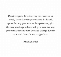 Be Heard: Don't forget to love the way you want to be  loved, listen the way you want to be heard,  speak the way you want to be spoken to, give  the way you hope others will give, care the way  you want others to care because change doesn't  start with them. It starts right here.  -Madalyn Beck