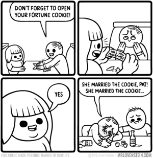 Memes, 🤖, and Yes: DON'T FORGET TO OPEN  YOUR FORTUNE COOKIE!  WILL YOU  MARRY ME?  SLIDE  SHE MARRIED THE COOKIE, PAT!  SHE MARRIED THE COOKIE...  YES  XX  @MrLovenstein MRLOVENSTEIN.COM  THIS COMIC MADE POSSIBLE THANKS TO IGOR LYS Fortune.  Secret Panel HERE 🥠 mrlovenstein.com/comic/750