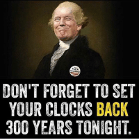 Clock, Funny, and 300: DON'T FORGET TO SET  YOUR CLOCKS BACK  300 YEARS TONIGHT My 2017 mood is the Donald lip syncing the wrong words to a Toby Keith banger 🤦🏼♂️🔥⚰️