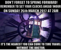 DON'T FORGET TO SPRING FORWARD!  REMEMBER TO SET YOUR CLOCKS AHEAD 1HOUR  ON SUNDAY 26th MARCH 2017 AT 2AM  IT'S THE NEAREST YOU CAN COME TO TIME TRAVEL  WITHOUT THE DOCTOR.
