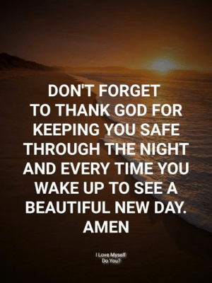 new day: DON'T FORGET  TO THANK GOD FOR  KEEPING YOU SAFE  THROUGH THE NIGHT  AND EVERY TIME YOU  WAKE UP TO SEE A  BEAUTIFUL NEW DAY.  AMEN  I Love Myself  Do You?