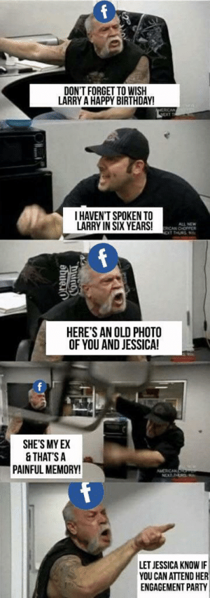 Facebook via /r/memes https://ift.tt/2Bv6vVt: DON'T FORGET TO WISIH  LARRY A HAPPY BIRTHDAY!  I HAVEN'T SPOKEN TO  LARRY IN SIX YEARS!  ALL NEW  ICAN CHOPPER  HERE'S AN OLD PHOTO  OF YOU AND JESSICA!  0  SHE'S MY EX  & THATS A  PAINFUL MEMORY!  LET JESSICA KNOW IF  YOU CAN ATTEND HER  ENGAGEMENT PARTY Facebook via /r/memes https://ift.tt/2Bv6vVt