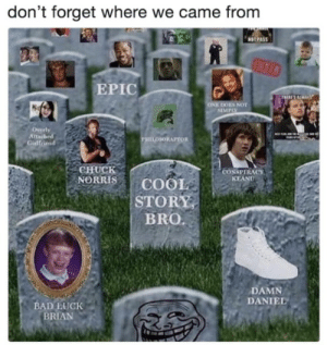 Don't forget where we came from by EviscerationNation MORE MEMES: don't forget where we came from  NOT PAS  EPIC  ES NOT  SIMPIX  tta  PHILOSORAPTOR  Gidlfriend  CHUCK  NORRIS | COOL  STORY  BRO.  CONSPIRACY  KEAND  DAMN  DANIEL  BAD LUCK  BRIAN Don't forget where we came from by EviscerationNation MORE MEMES