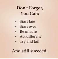 Fail, Act, and Can: Don't Forget,  You Can:  . Start late  . Start over  Be unsure  .Act different  Try and fail  And still succeed.