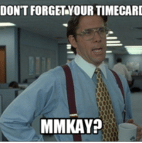 office space meme: DON'T FORGET YOUR TIMECARI  MMKAYO