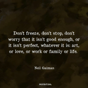 Wordables: Don't freeze, don't stop, don't  worry that it isn't good enough, or  it isn't perfect, whatever it is: art,  or love, or work or family or life.  Neil Gaiman  wordables.