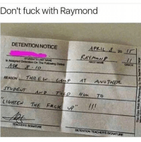 """Memes, Fack, and 🤖: Don't fuck with Raymond  DETENTION NOTICE  APRIL 20  AYMow  Assioned ATUDENTSLASt NAME  On The PRSTNANE  REASON THRE w  AT Avo THER.  Hum To  LIGHTEN  Fack up""""  THE DETENTION TEACEASSONATURE At a scale of fake to legit, how fake is this shit smh"""