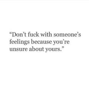 "Fuck With: ""Don't fuck with someone's  feelings because you're  unsure about yours.""  29"