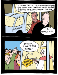Books, God, and Memes: DONT Ger r. IF GOD WATCHES OVE  THE POPE, WHY DOES HE NEED TO BE  ENCASED IN BULLET PROOF GLASS?  LE  OPEMOBILE  IT'S.  COMPLICATED.  DAMMIT,  HATE THIS  THING  BANG  ANGA Pope-mobile http://smbc-comics.com/index.php?id=1557  PS: You can get three books for just 30$ plus shipping. It's a limited time offer! https://www.kickstarter.com/projects/weiner/kickstarter-gold-science-abridged/