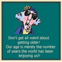 Dank, Weird, and World: Don't get all weird about  getting older!  Our age is merely the number  of years the world has been  enjoying us!!
