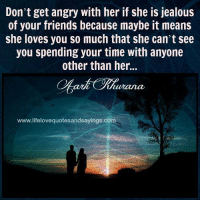 Friends, Jealous, and Love: Don't get angry with her if she is jealous  of your friends because maybe it means  she loves you so much that she can't see  you spending your time with anyone  other than her  www.lifelovequotesandsayings.com